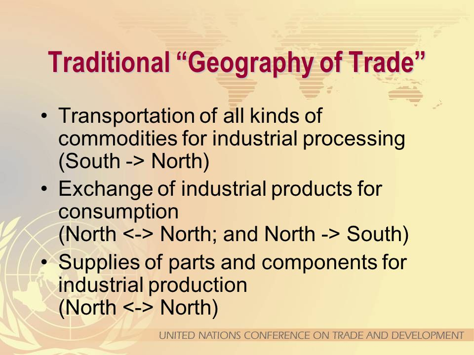 Traditional Geography of Trade Transportation of all kinds of commodities for industrial processing (South -> North) Exchange of industrial products for consumption (North North; and North -> South) Supplies of parts and components for industrial production (North North)