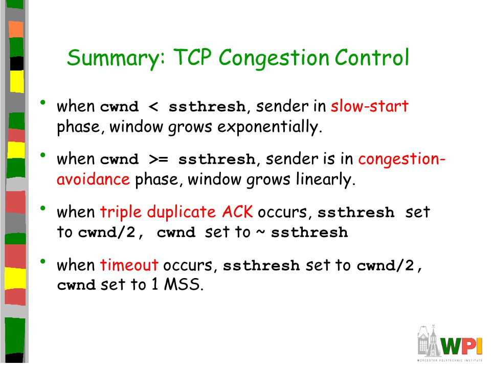 Summary: TCP Congestion Control when cwnd < ssthresh, sender in slow-start phase, window grows exponentially. when cwnd >= ssthresh, sender is in cong