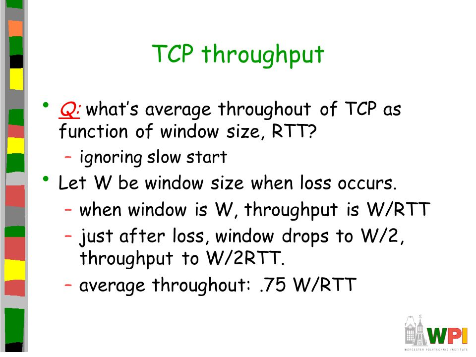 TCP throughput Q: what's average throughout of TCP as function of window size, RTT? –ignoring slow start Let W be window size when loss occurs. –when