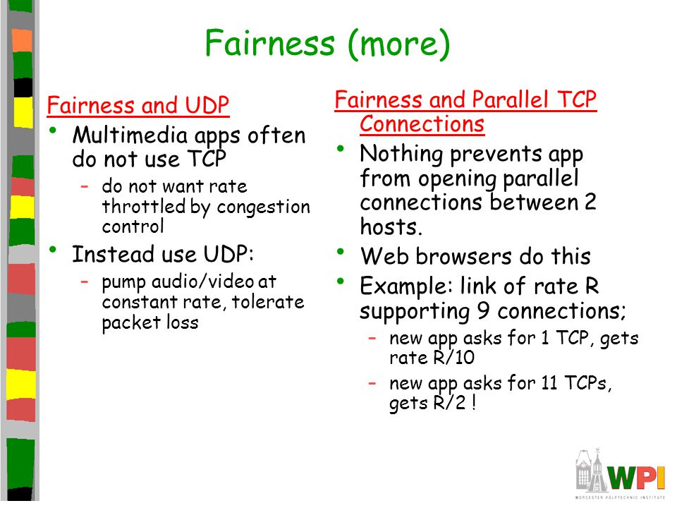 Fairness (more) Fairness and UDP Multimedia apps often do not use TCP –do not want rate throttled by congestion control Instead use UDP: –pump audio/v