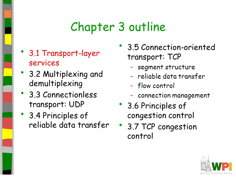 TCP Congestion Control: more details segment loss event: reducing cwnd timeout: no response from receiver –cut cwnd to 1 3 duplicate ACKs: at least some segments getting through (recall fast retransmit) –cut cwnd in half, less aggressively than on timeout ACK received: increase cwnd slowstart phase: - increase exponentially fast (despite name) at connection start, or following timeout congestion avoidance: - increase linearly