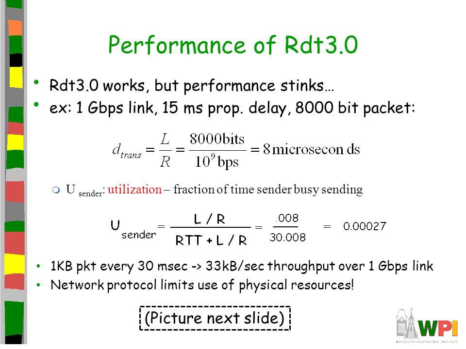 Performance of Rdt3.0 Rdt3.0 works, but performance stinks… ex: 1 Gbps link, 15 ms prop. delay, 8000 bit packet: m U sender : utilization – fraction o