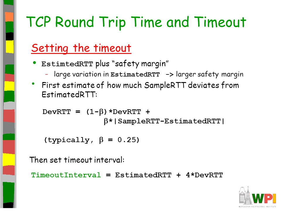 """TCP Round Trip Time and Timeout Setting the timeout EstimtedRTT plus """"safety margin"""" –large variation in EstimatedRTT -> larger safety margin First es"""