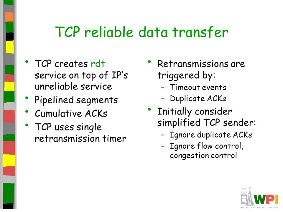 TCP reliable data transfer TCP creates rdt service on top of IP's unreliable service Pipelined segments Cumulative ACKs TCP uses single retransmission