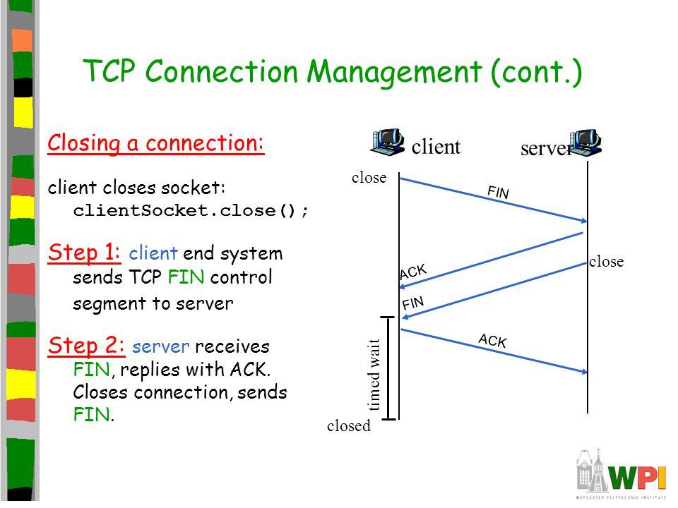 TCP Connection Management (cont.) Closing a connection: client closes socket: clientSocket.close(); Step 1: client end system sends TCP FIN control se