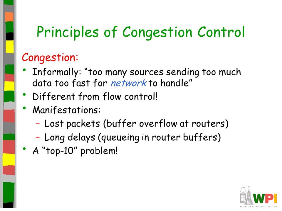 """Principles of Congestion Control Congestion: Informally: """"too many sources sending too much data too fast for network to handle"""" Different from flow c"""