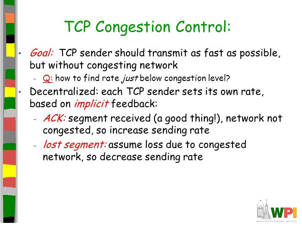 TCP Congestion Control: Goal: TCP sender should transmit as fast as possible, but without congesting network - Q: how to find rate just below congesti