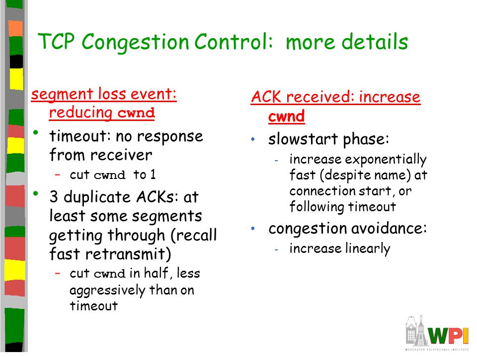 TCP Congestion Control: more details segment loss event: reducing cwnd timeout: no response from receiver –cut cwnd to 1 3 duplicate ACKs: at least so