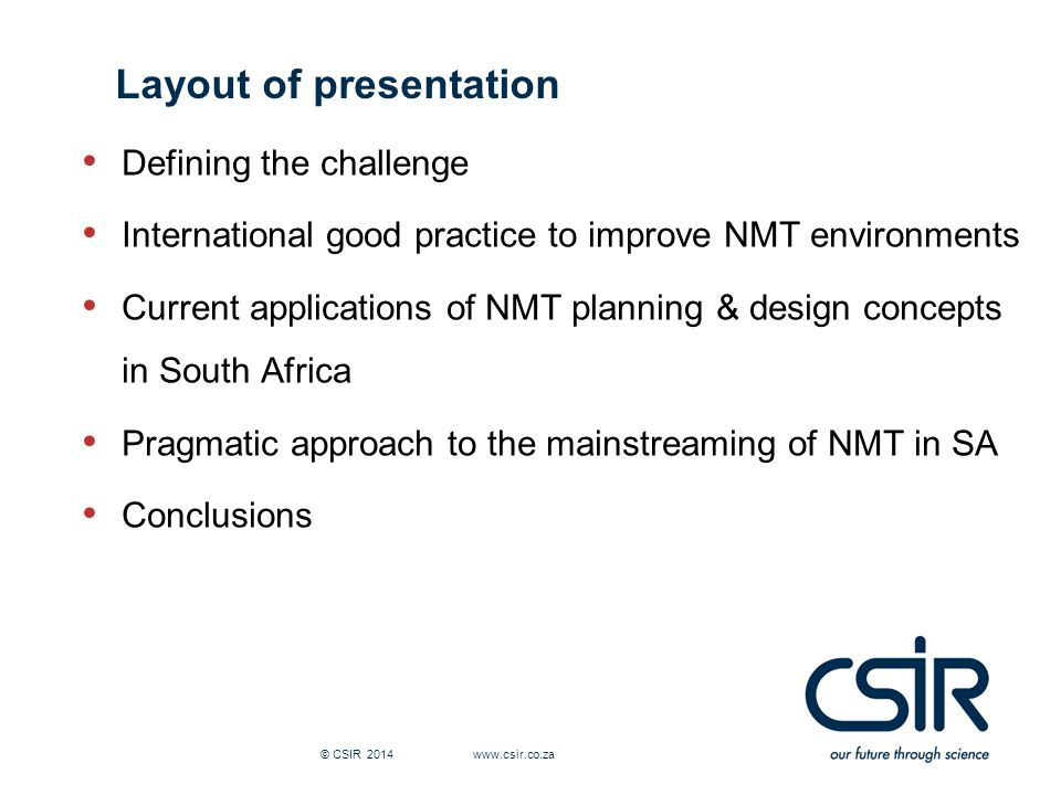 © CSIR Defining the challenge International good practice to improve NMT environments Current applications of NMT planning & design concepts in South Africa Pragmatic approach to the mainstreaming of NMT in SA Conclusions Layout of presentation