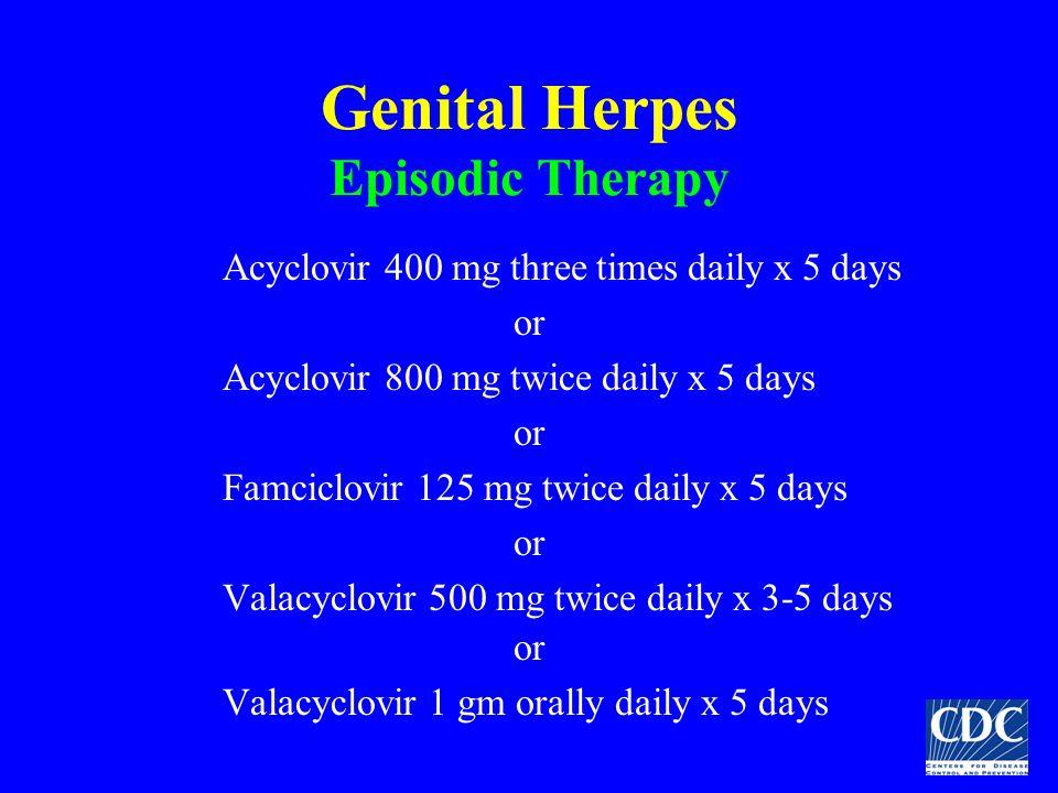 Genital Herpes Episodic Therapy Acyclovir 400 mg three times daily x 5 days or Acyclovir 800 mg twice daily x 5 days or Famciclovir 125 mg twice daily