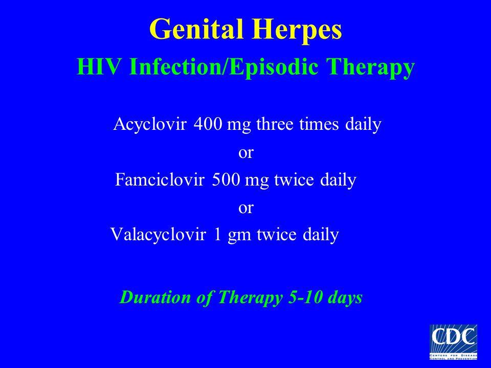 Genital Herpes HIV Infection/Episodic Therapy Acyclovir 400 mg three times daily or Famciclovir 500 mg twice daily or Valacyclovir 1 gm twice daily Du