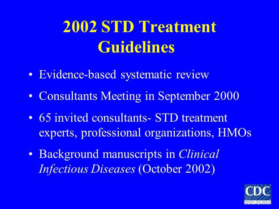 2002 STD Treatment Guidelines Evidence-based systematic review Consultants Meeting in September 2000 65 invited consultants- STD treatment experts, pr