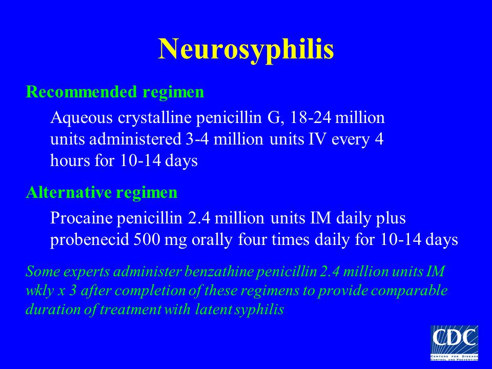 Neurosyphilis Recommended regimen Aqueous crystalline penicillin G, 18-24 million units administered 3-4 million units IV every 4 hours for 10-14 days