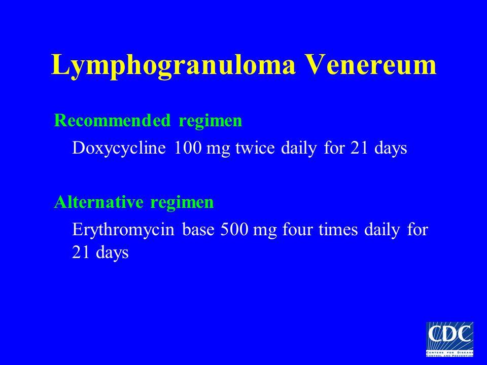 Lymphogranuloma Venereum Recommended regimen Doxycycline 100 mg twice daily for 21 days Alternative regimen Erythromycin base 500 mg four times daily
