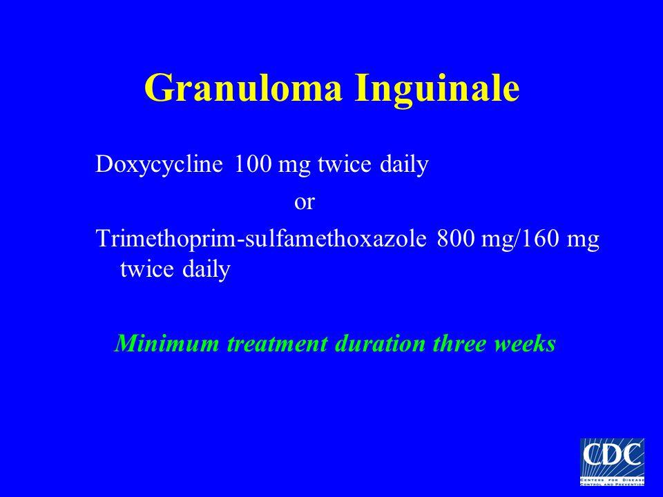 Granuloma Inguinale Doxycycline 100 mg twice daily or Trimethoprim-sulfamethoxazole 800 mg/160 mg twice daily Minimum treatment duration three weeks