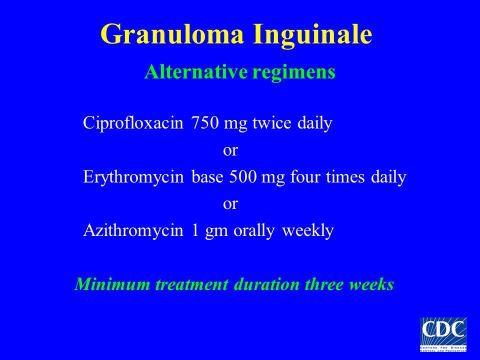 Granuloma Inguinale Alternative regimens Ciprofloxacin 750 mg twice daily or Erythromycin base 500 mg four times daily or Azithromycin 1 gm orally wee