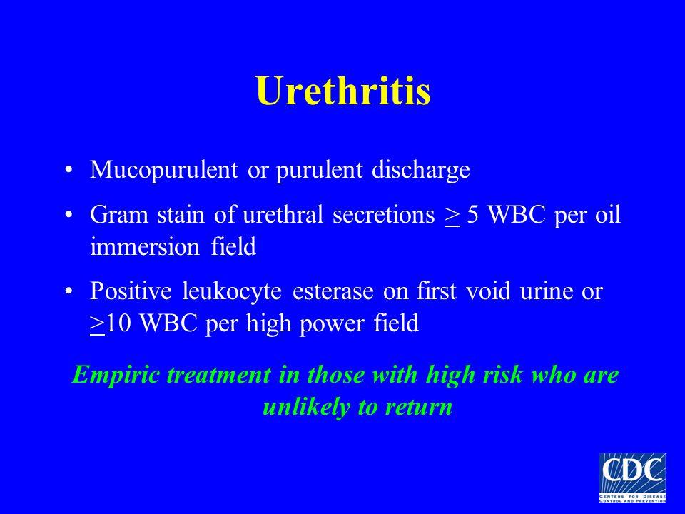 Urethritis Mucopurulent or purulent discharge Gram stain of urethral secretions > 5 WBC per oil immersion field Positive leukocyte esterase on first v