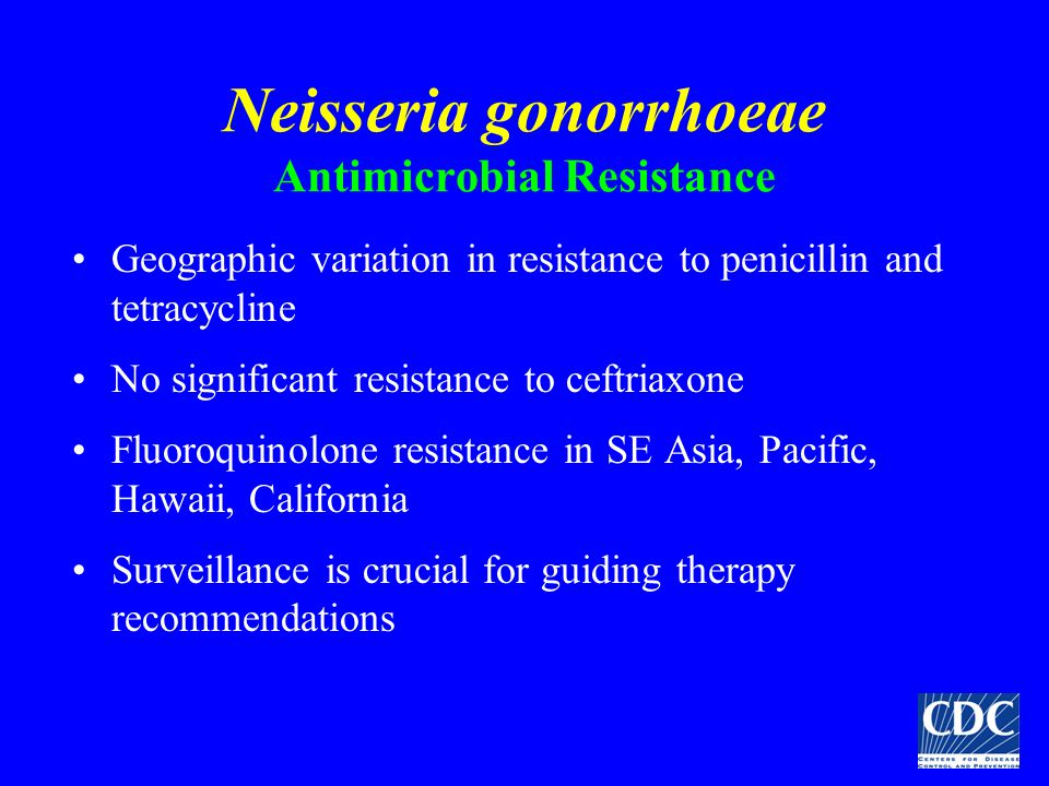 Neisseria gonorrhoeae Antimicrobial Resistance Geographic variation in resistance to penicillin and tetracycline No significant resistance to ceftriax