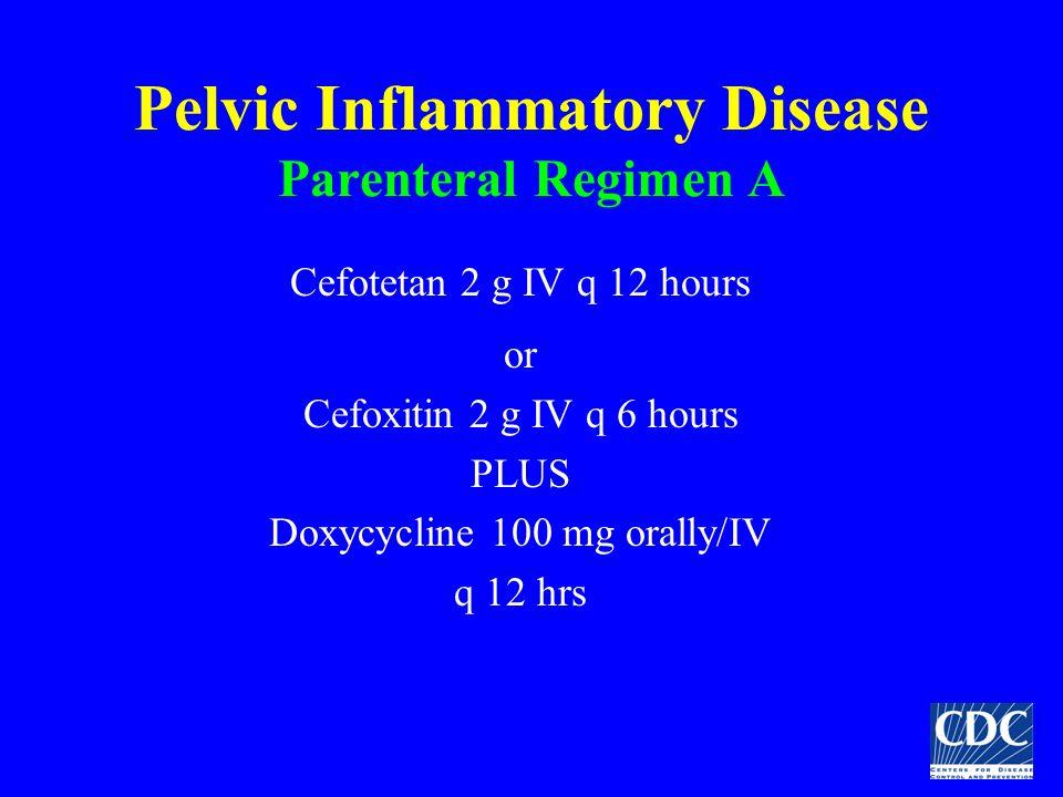 Pelvic Inflammatory Disease Parenteral Regimen A Cefotetan 2 g IV q 12 hours or Cefoxitin 2 g IV q 6 hours PLUS Doxycycline 100 mg orally/IV q 12 hrs