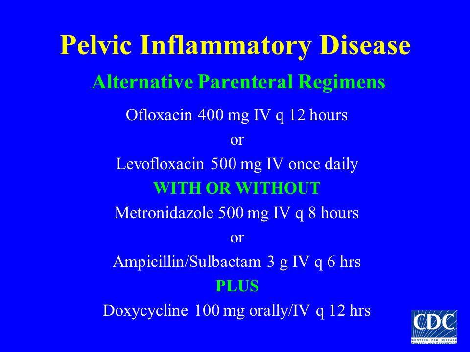 Pelvic Inflammatory Disease Alternative Parenteral Regimens Ofloxacin 400 mg IV q 12 hours or Levofloxacin 500 mg IV once daily WITH OR WITHOUT Metron