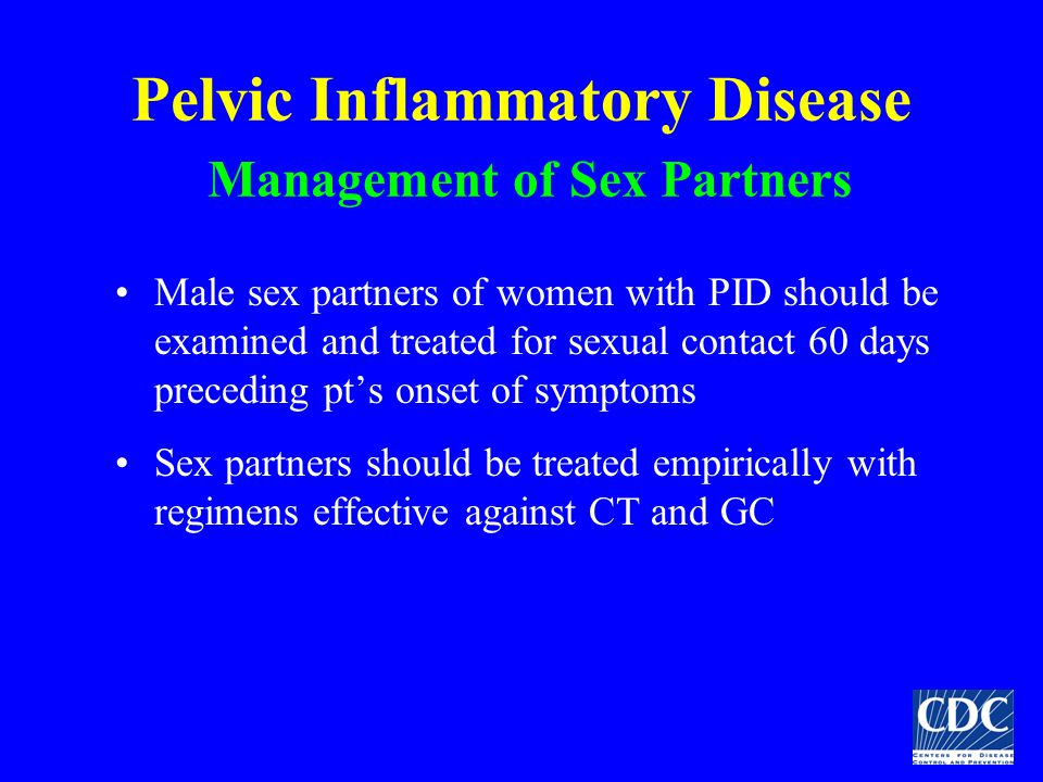 Pelvic Inflammatory Disease Management of Sex Partners Male sex partners of women with PID should be examined and treated for sexual contact 60 days p