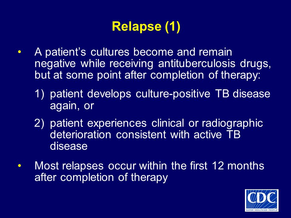 Relapse (1) A patient's cultures become and remain negative while receiving antituberculosis drugs, but at some point after completion of therapy: 1)patient develops culture-positive TB disease again, or 2)patient experiences clinical or radiographic deterioration consistent with active TB disease Most relapses occur within the first 12 months after completion of therapy