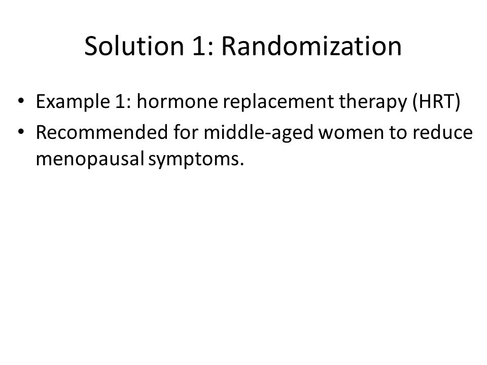 Solution 1: Randomization Example 1: hormone replacement therapy (HRT) Recommended for middle-aged women to reduce menopausal symptoms.
