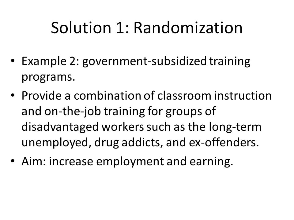 Solution 1: Randomization Example 2: government-subsidized training programs.