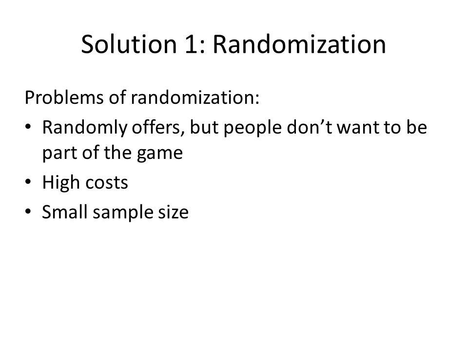 Solution 1: Randomization Problems of randomization: Randomly offers, but people don't want to be part of the game High costs Small sample size