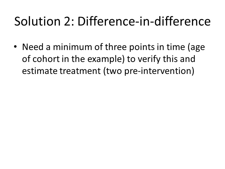 Solution 2: Difference-in-difference Need a minimum of three points in time (age of cohort in the example) to verify this and estimate treatment (two pre-intervention)