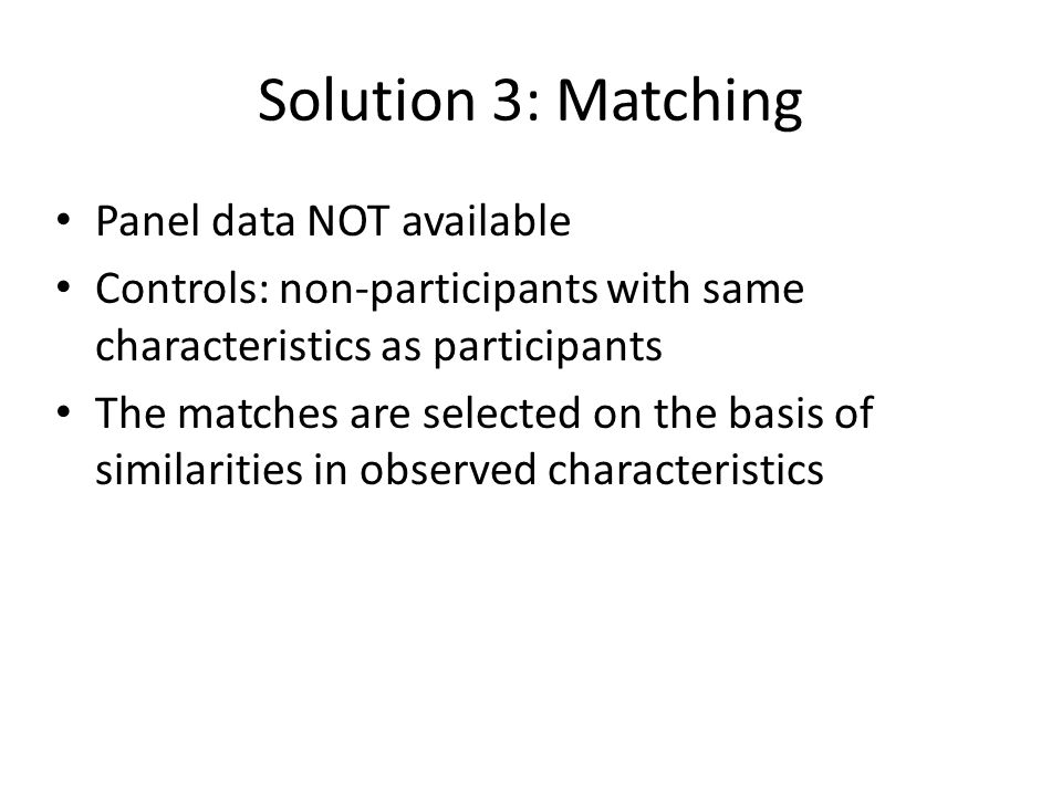 Solution 3: Matching Panel data NOT available Controls: non-participants with same characteristics as participants The matches are selected on the basis of similarities in observed characteristics