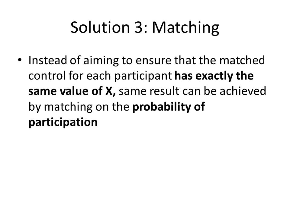 Solution 3: Matching Instead of aiming to ensure that the matched control for each participant has exactly the same value of X, same result can be achieved by matching on the probability of participation
