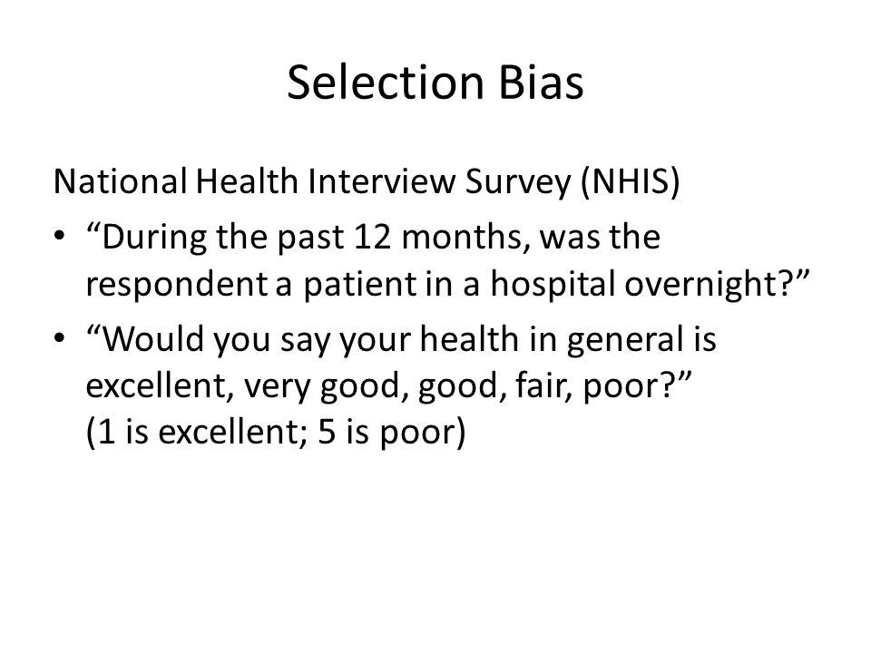 Selection Bias National Health Interview Survey (NHIS) During the past 12 months, was the respondent a patient in a hospital overnight Would you say your health in general is excellent, very good, good, fair, poor (1 is excellent; 5 is poor)