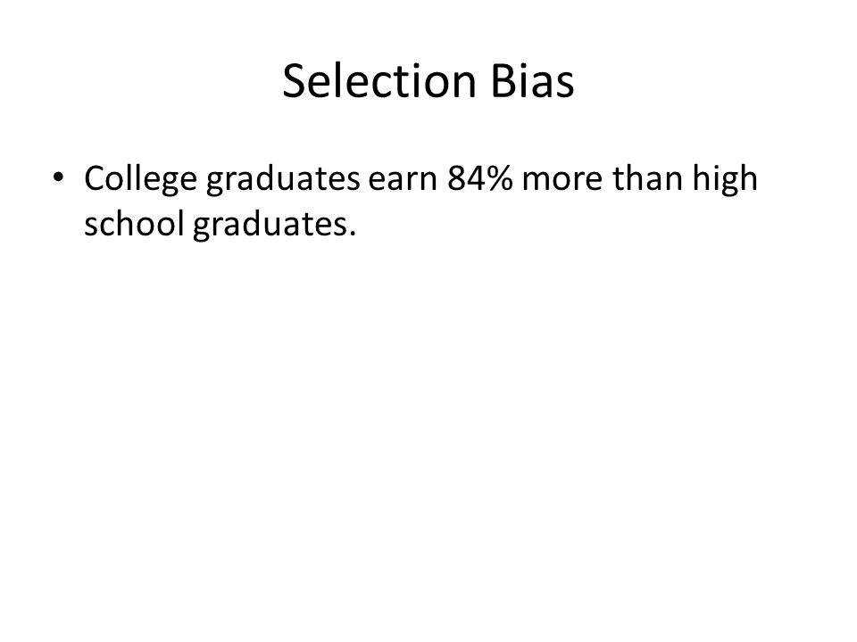 Selection Bias College graduates earn 84% more than high school graduates.