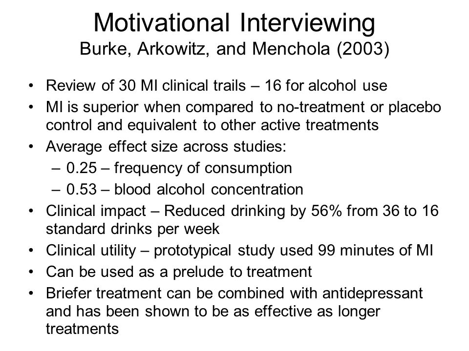 Motivational Interviewing Burke, Arkowitz, and Menchola (2003) Review of 30 MI clinical trails – 16 for alcohol use MI is superior when compared to no-treatment or placebo control and equivalent to other active treatments Average effect size across studies: –0.25 – frequency of consumption –0.53 – blood alcohol concentration Clinical impact – Reduced drinking by 56% from 36 to 16 standard drinks per week Clinical utility – prototypical study used 99 minutes of MI Can be used as a prelude to treatment Briefer treatment can be combined with antidepressant and has been shown to be as effective as longer treatments