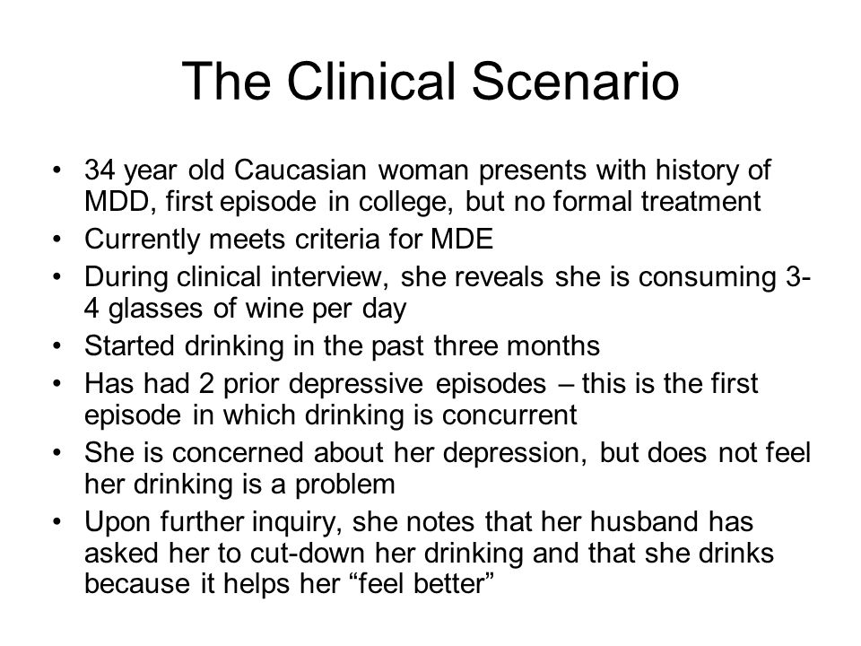 The Clinical Scenario 34 year old Caucasian woman presents with history of MDD, first episode in college, but no formal treatment Currently meets criteria for MDE During clinical interview, she reveals she is consuming 3- 4 glasses of wine per day Started drinking in the past three months Has had 2 prior depressive episodes – this is the first episode in which drinking is concurrent She is concerned about her depression, but does not feel her drinking is a problem Upon further inquiry, she notes that her husband has asked her to cut-down her drinking and that she drinks because it helps her feel better