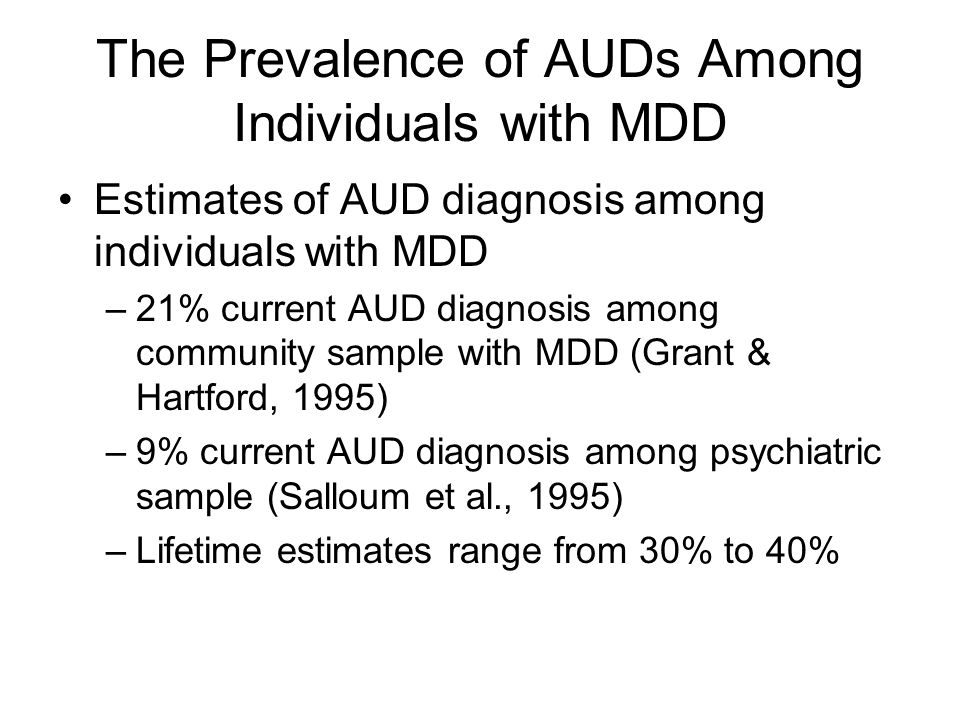 Outcomes Associated with Comorbid Depression and AUDs Comorbidity associated with: –Higher rates of divorce and living alone (Sullivan, Fiellen, & O'Connor, 2005) –Persistent depression increases risk of relapse, AUD prolongs course of depression, and comorbidity associated with greater utilization of health care resources (Pettinati, 2004) –Increased risk of suicide (e.g., Conner & Duberstein, 2004)