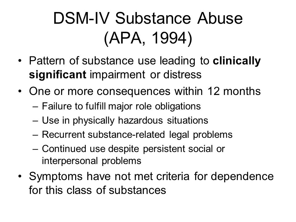 DSM-IV Substance Abuse (APA, 1994) Pattern of substance use leading to clinically significant impairment or distress One or more consequences within 12 months –Failure to fulfill major role obligations –Use in physically hazardous situations –Recurrent substance-related legal problems –Continued use despite persistent social or interpersonal problems Symptoms have not met criteria for dependence for this class of substances
