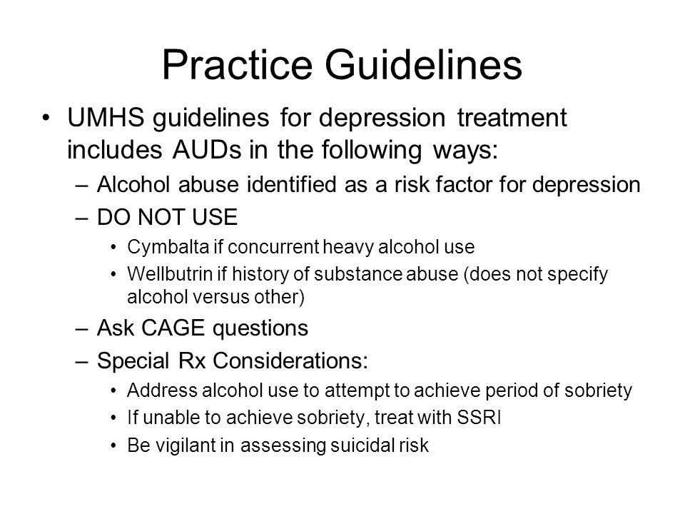 Practice Guidelines UMHS guidelines for depression treatment includes AUDs in the following ways: –Alcohol abuse identified as a risk factor for depression –DO NOT USE Cymbalta if concurrent heavy alcohol use Wellbutrin if history of substance abuse (does not specify alcohol versus other) –Ask CAGE questions –Special Rx Considerations: Address alcohol use to attempt to achieve period of sobriety If unable to achieve sobriety, treat with SSRI Be vigilant in assessing suicidal risk