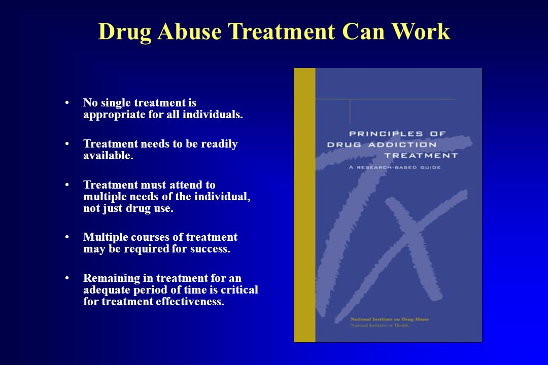 Drug Abuse Treatment Can Work No single treatment is appropriate for all individuals. Treatment needs to be readily available. Treatment must attend t