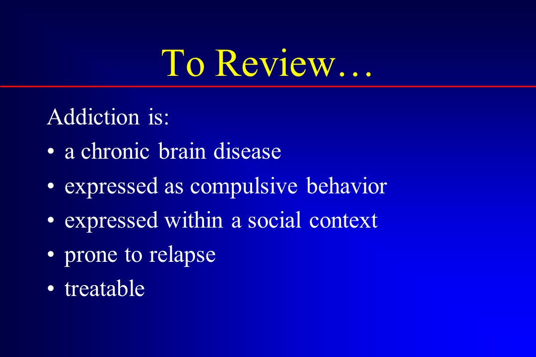 To Review… Addiction is: a chronic brain disease expressed as compulsive behavior expressed within a social context prone to relapse treatable