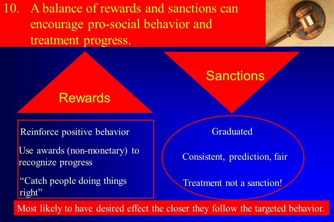 Rewards 10.A balance of rewards and sanctions can encourage pro-social behavior and treatment progress.