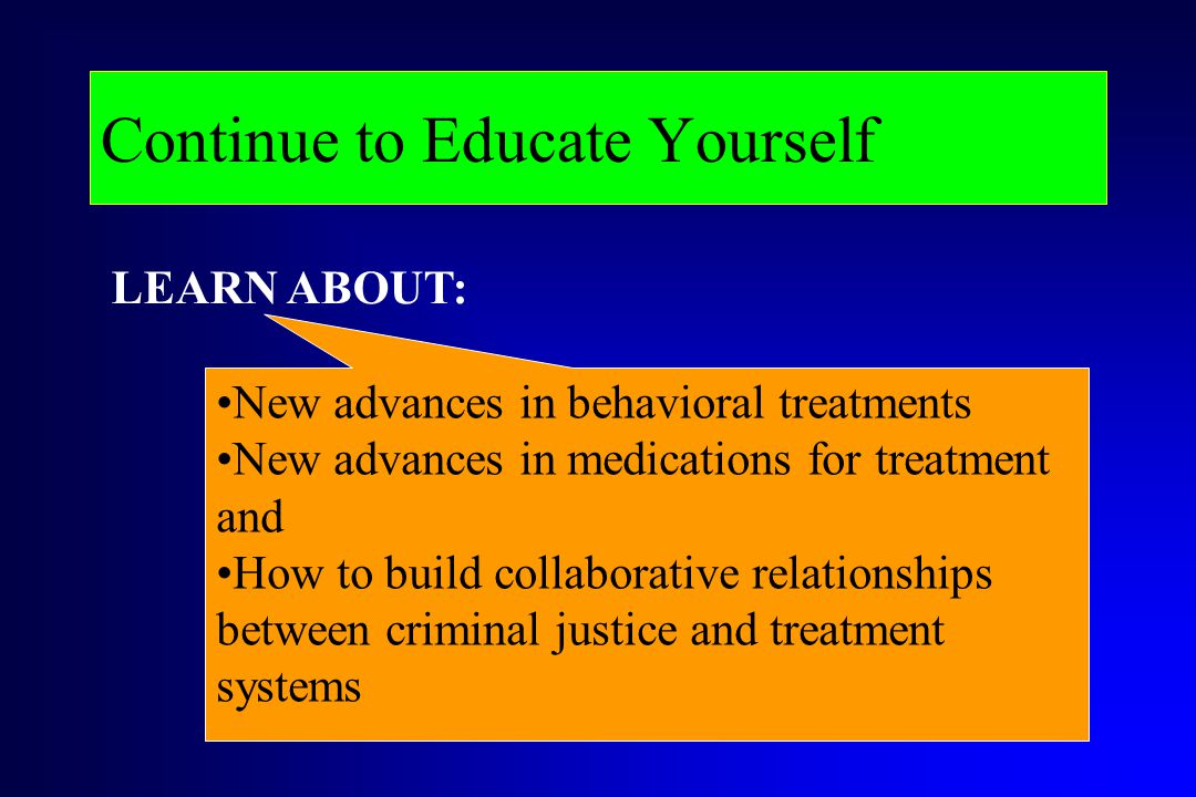 Continue to Educate Yourself New advances in behavioral treatments New advances in medications for treatment and How to build collaborative relationsh