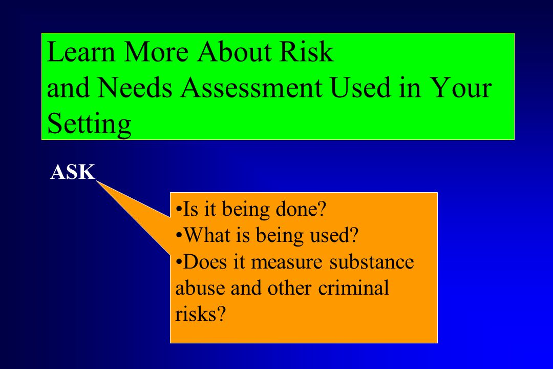Learn More About Risk and Needs Assessment Used in Your Setting Is it being done? What is being used? Does it measure substance abuse and other crimin