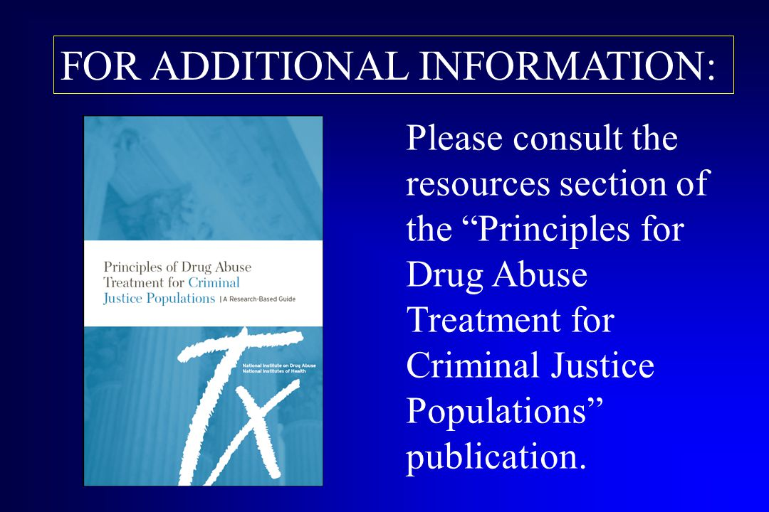 "FOR ADDITIONAL INFORMATION: Please consult the resources section of the ""Principles for Drug Abuse Treatment for Criminal Justice Populations"" publica"
