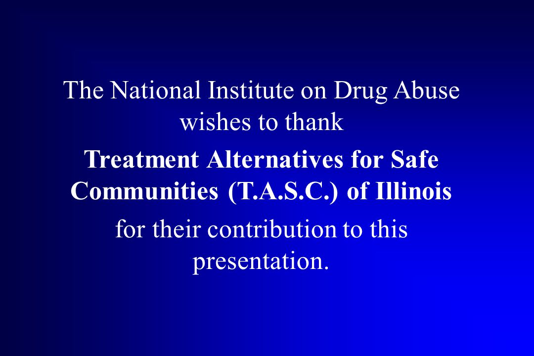 The National Institute on Drug Abuse wishes to thank Treatment Alternatives for Safe Communities (T.A.S.C.) of Illinois for their contribution to this presentation.