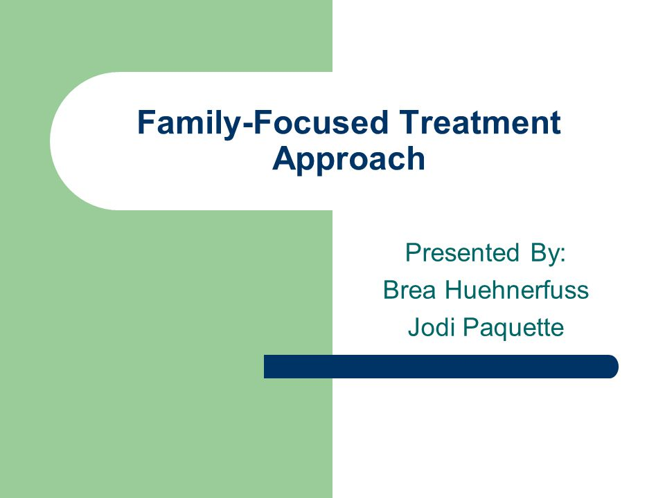 Family-Focused Treatment Approach Presented By: Brea Huehnerfuss Jodi Paquette