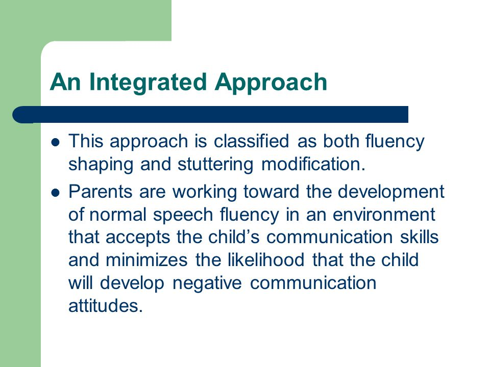 An Integrated Approach This approach is classified as both fluency shaping and stuttering modification.