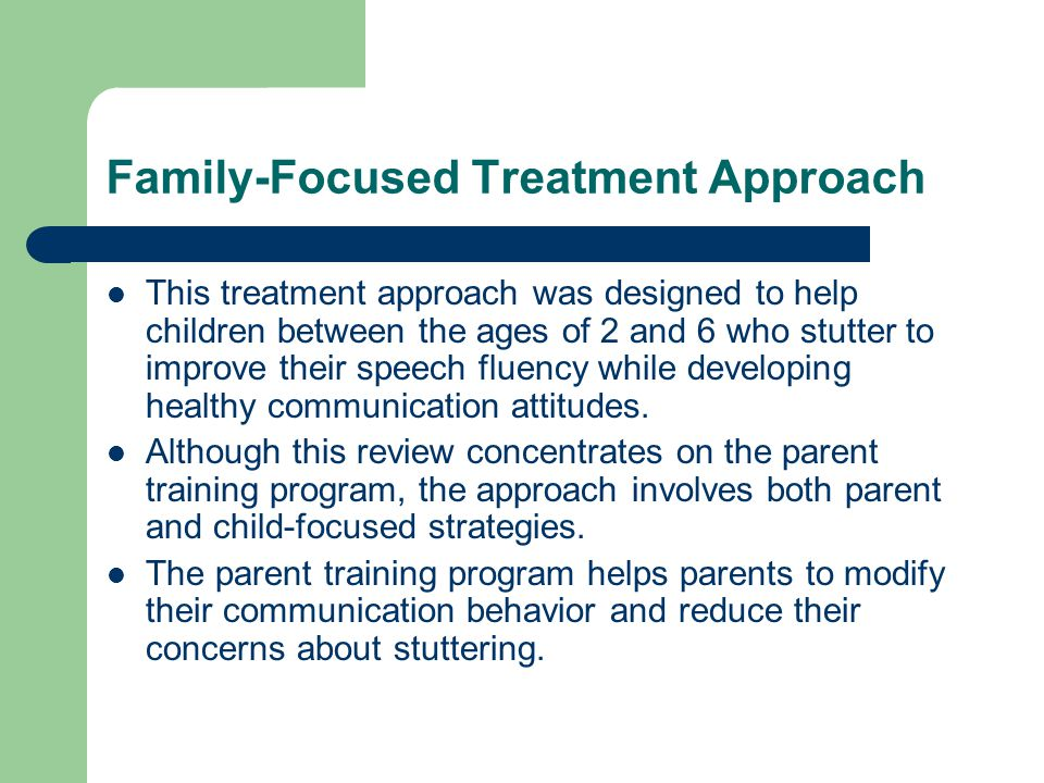 Family-Focused Treatment Approach This treatment approach was designed to help children between the ages of 2 and 6 who stutter to improve their speech fluency while developing healthy communication attitudes.
