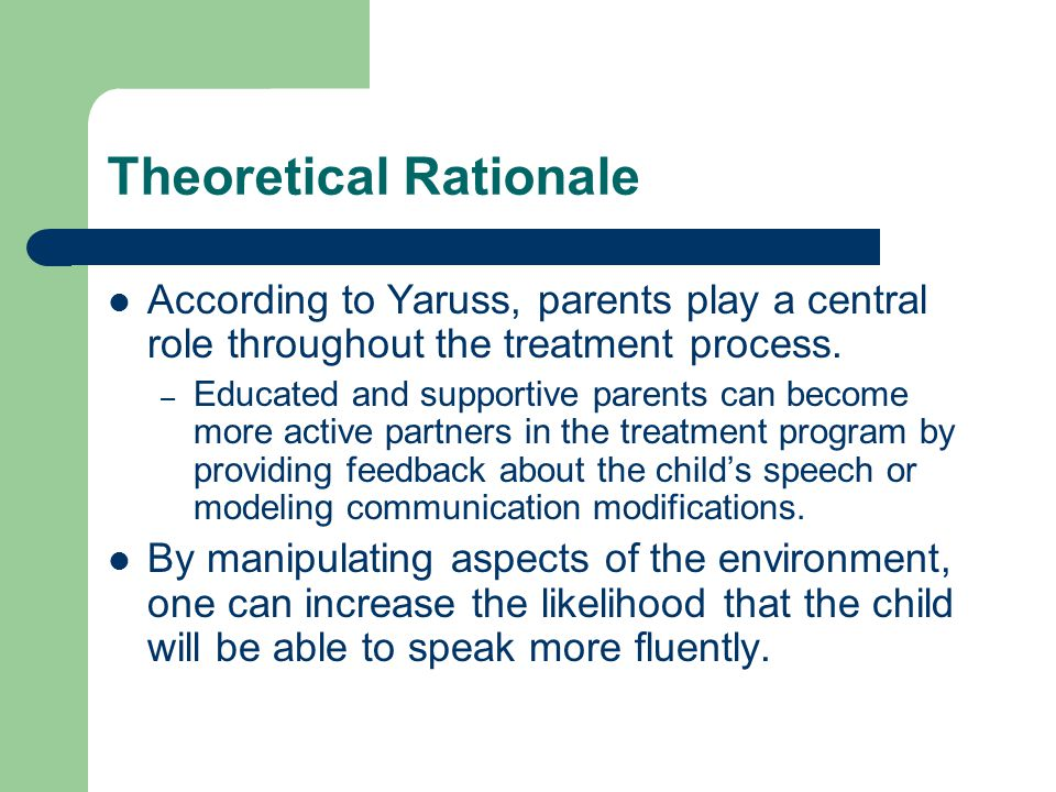 Theoretical Rationale According to Yaruss, parents play a central role throughout the treatment process. – Educated and supportive parents can become